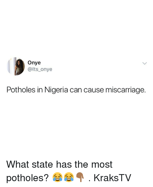Memes, Nigeria, and 🤖: Onye  @lts_onye  Potholes in Nigeria can cause miscarriage. What state has the most potholes? 😂😂👇🏾 . KraksTV