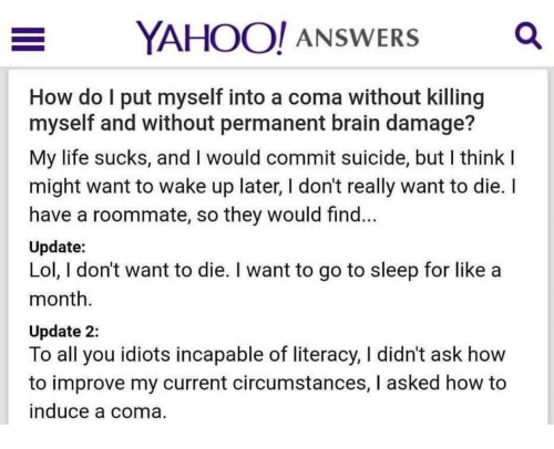 life sucks: OO! ANSWERS  How do l put myself into a coma without killing  myself and without permanent brain damage?  My life sucks, and I would commit suicide, but I think  might want to wake up later, I don't really want to die. I  have a roommate, so they would find.  Update:  Lol, I don't want to die. I want to go to sleep for like a  month  Update 2:  To all you idiots incapable of literacy, I didn't ask how  to improve my current circumstances, I asked how to  nduce a coma