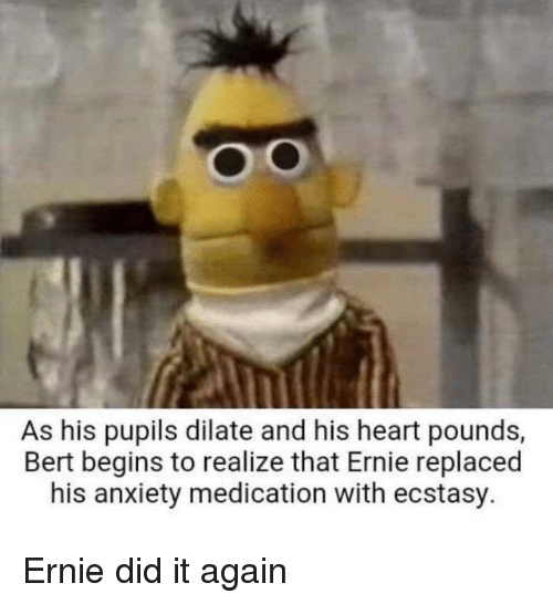 Anxiety, Heart, and Ecstasy: Oo  As his pupils dilate and his heart pounds,  Bert begins to realize that Ernie replaced  his anxiety medication with ecstasy. Ernie did it again
