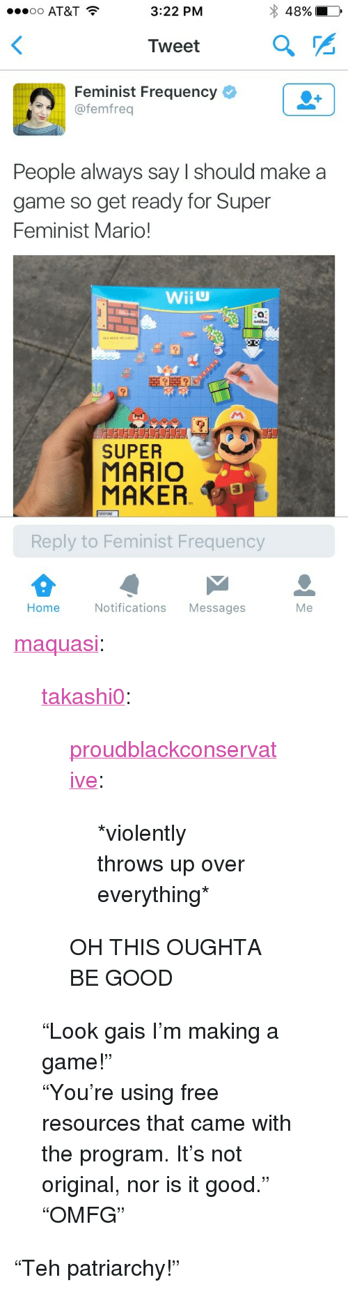 "mario maker: oo AT&T  3:22 PM  48%  Tweet  Feminist Frequency  @femfreq  People always say I should make a  game so get ready for Super  Feminist Mario!  omiibo  CLUDED  SUPER  MARIO  MAKER  EVERYONE  Reply to Feminist Frequency  Home  Notifications Messages  Me <p><a href=""http://maquasi.tumblr.com/post/129303357997/takashi0-proudblackconservative-violently"" class=""tumblr_blog"">maquasi</a>:</p>  <blockquote><p><a href=""http://takashi0.tumblr.com/post/129297946702"">takashi0</a>:</p><blockquote><p><a href=""http://proudblackconservative.tumblr.com/post/129297915409"">proudblackconservative</a>:</p><blockquote><p>*violently throws up over everything*</p></blockquote><p>OH THIS OUGHTA BE GOOD</p></blockquote><p>""Look gais I'm making a game!""<br/></p><p>""You're using free resources that came with the program. It's not original, nor is it good.""<br/></p><p>""OMFG""<br/></p></blockquote>  <p>&ldquo;Teh patriarchy!&rdquo;</p>"
