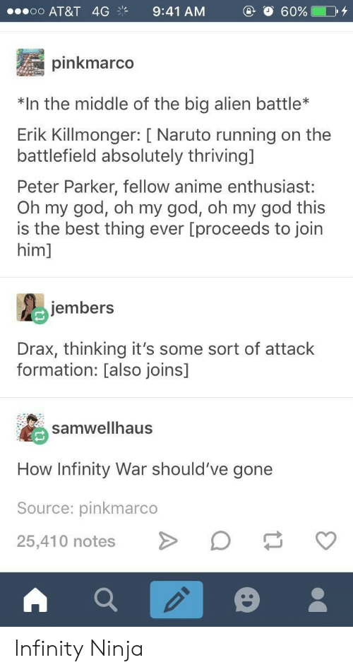 Anime, God, and Naruto: oO AT&T 4G9:41 AM  pinkmarco  n the middle of the big alien battle*  Erik Killmonger: [ Naruto running on the  battlefield absolutely thriving]  Peter Parker, fellow anime enthusiast:  Oh my god, oh my god, oh my god this  is the best thing ever [proceeds to join  him]  jembers  Drax, thinking it's some sort of attack  formation: [also joins]  samwellhaus  How Infinity War should've gone  Source: pinkmarco  25,410 notesD v Infinity Ninja