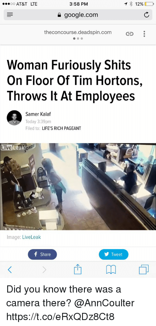 Google, Liveleak, and Memes: oo AT&T LTE  3:58 PM  google.com  theconcourse.deadspin.com  Woman Furiously Shits  On Floor Of Tim Hortons,  Throws It At Employees  Samer Kalaf  Today 3:39pm  Filed to: LIFE'S RICH PAGEANT  Live LeakORD  Image: LiveLeak  f Share  y Tweet Did you know there was a camera there? @AnnCoulter https://t.co/eRxQDz8Ct8