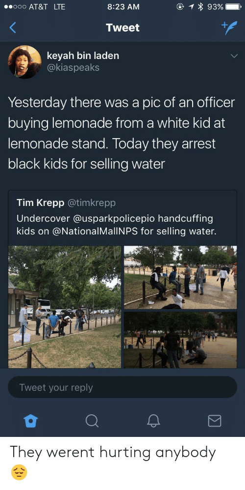 At&t, Black, and Kids: oo AT&T LTE  8:23 AM  Tweet  keyah bin laden  @kiaspeaks  Yesterday there was a pic of an officer  buying lemonade from a white kid at  lemonade stand. Today they arrest  black kids for selling water  Tim Krepp @timkrepp  Undercover @usparkpolicepio handcuffing  kids on @NationalMallNPS for selling water.  Tweet your reply They werent hurting anybody 😔