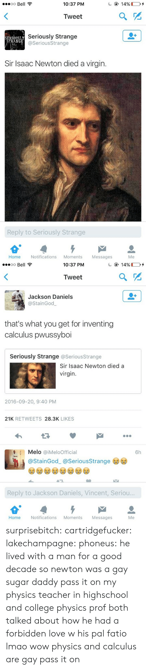Isaac Newton: oo Bell  10:37 PM  Tweet  SERTOUSLY  STRANGE  Seriously Strange  @SeriousStrange  Sir Isaac Newton died a virgin.  Reply to Seriously Strange  Home Notifications Moments Messages  Me   10:37 PM  Tweet  Jackson Daniels  @StainGod  that's what you get for inventing  calculus pwussyboi  Seriously Strange @SeriousStrange  Sir Isaac Newton died a  virgin  2016-09-20, 9:40 PM  21K RETWEETS 28.3K LIKES  Melo @iMeloOfficial  6h  @StainGod_ @SeriousStrange  Reply to Jackson Daniels, Vincent, Seriou..  Home  Notifications Moments  Messages  Me surprisebitch:  cartridgefucker: lakechampagne:  phoneus: he lived with a man for a good decade so newton was a gay sugar daddy pass it on  my physics teacher in highschool and college physics prof both talked about how he had a forbidden love w his pal fatio lmao  wow physics and calculus are gay pass it on