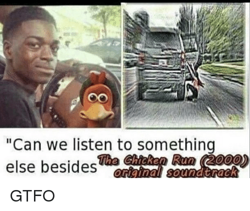 """Memes, Run, and Chicken: Oo  """"Can we listen to something  else besides  The Chicken Run (2000) GTFO"""