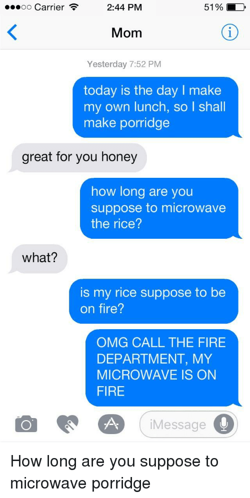 Fire, Omg, and Today: oo Carrier .  2:44 PM  51%  Mom  Yesterday 7:52 PM  today is the day I make  my own lunch, so l shall  make porridge  great for you honey  how long are you  suppose to microwave  the rice?  what?  is my rice suppose to be  on fire?  OMG CALL THE FIRE  DEPARTMENT, MY  MICROWAVE IS ON  FIRE  iMessage