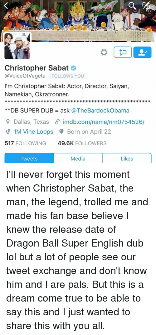 A Dream, Dating, and Lol: OO  Christopher Sabat  avoiceof Vegeta FOLLOWS YOU  I'm Christopher Sabat: Actor, Director, Saiyan,  Namekian, Okratronner.  DB SUPER DUB ask @TheBardockObama  Dallas, Texas imdb.com/name/nm0754526/  1M Vine Loops Born on April 22  517  FOLLOWING  49.6K  FOLLOWERS  Media  Likes  Tweets I'll never forget this moment when Christopher Sabat, the man, the legend, trolled me and made his fan base believe I knew the release date of Dragon Ball Super English dub lol but a lot of people see our tweet exchange and don't know him and I are pals. But this is a dream come true to be able to say this and I just wanted to share this with you all.