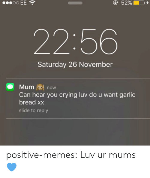 Crying, Memes, and Tumblr: oo EE  @52%  22:56  Saturday 26 November  Mum now  Can hear you crying luv do u want garlic  bread xx  slide to reply positive-memes:  Luv ur mums 💙