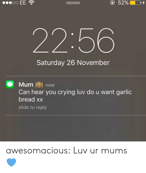 Crying, Tumblr, and Blog: oo EE  @52%  22:56  Saturday 26 November  Mum now  Can hear you crying luv do u want garlic  bread xx  slide to reply awesomacious:  Luv ur mums 💙