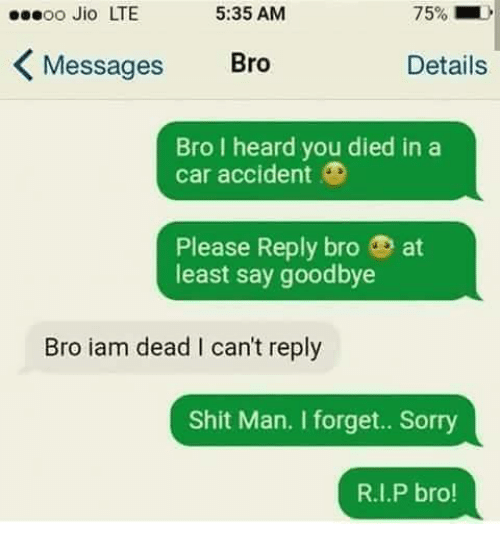 Memes, Shit, and Sorry: oo Jio LTE  5:35 AM  75%)  Messages Bro  Details  Bro I heard you died in a  car accident ®  Please Reply bro at  least say goodbye  Bro iam dead I can't reply  Shit Man. I forget.. Sorry  R.I.P bro!