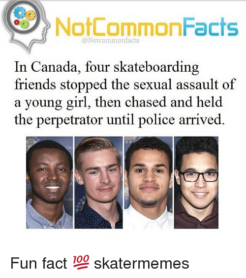 Friends, Police, and Canada: Oo  NotCommonFacts  @Notcommonfacts  In Canada, four skateboarding  friends stopped the sexual assault of  a young girl, then chased and held  the perpetrator until police arrived. Fun fact 💯 skatermemes