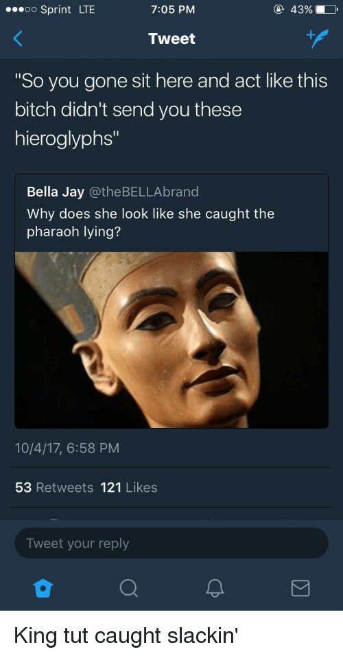 """Bitch, Jay, and Sprint: oo Sprint LTE  7:05 PM  43%  Tweet  So you gone sit here and act like this  bitch didn't send you these  hieroglyphs""""  Bella Jay @theBELLAbrand  Why does she look like she caught the  pharaoh lying?  10/4/17, 6:58 PM  53 Retweets 121 Likes  Tweet your reply King tut caught slackin'"""