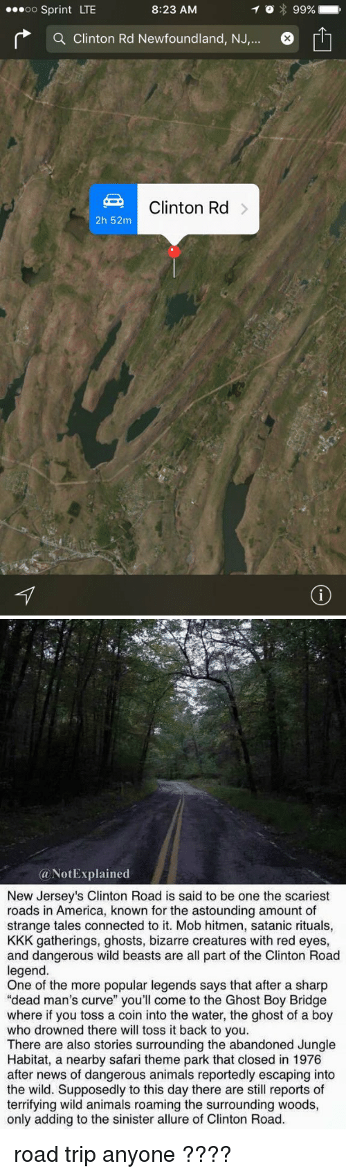 """newfoundland: ...oo Sprint LTE  8:23 AM  a Clinton Rd Newfoundland, NJ  Clinton Rd  2h 52m  99%   Not Explained  (a New Jersey's Clinton Road is said to be one the scariest  roads in America, known for the astounding amount of  strange tales connected to it. Mob hitmen, satanic rituals,  KKK gatherings, ghosts, bizarre creatures with red eyes,  and dangerous wild beasts are all part of the Clinton Road  legend  One of the more popular legends says that after a sharp  """"dead man's curve"""" you'll come to the Ghost Boy Bridge  where if you toss a coin into the water, the ghost of a boy  who drowned there will toss it back to you  There are also stories surrounding the abandoned Jungle  Habitat, a nearby safari theme park that closed in 1976  after news of dangerous animals reportedly escaping into  the wild. Supposedly to this day there are still reports of  terrifying wild animals roaming the surrounding woods,  only adding to the sinister allure of Clinton Road. road trip anyone ????"""
