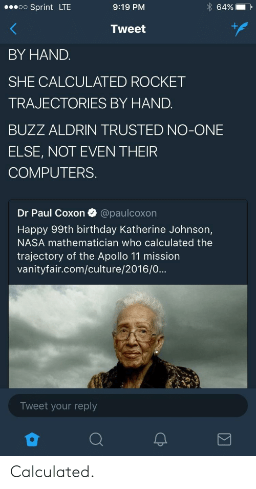 Birthday, Computers, and Nasa: oo Sprint LTE  9:19 PM  64%  Tweet  BY HAND.  SHE CALCULATED ROCKET  TRAJECTORIES BY HAND.  BUZZ ALDRIN TRUSTED NO-ONE  ELSE, NOT EVEN THEIR  COMPUTERS.  Dr Paul Coxon @paulcoxon  Happy 99th birthday Katherine Johnson,  NASA mathematician who calculated the  trajectory of the Apollo 11 mission  vanityfair.com/culture/2016/0...  Tweet your reply Calculated.