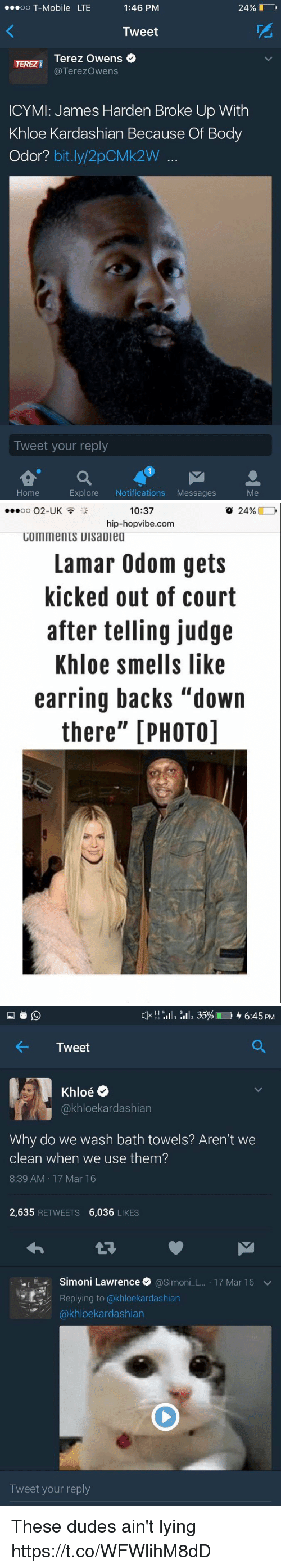 "Khloe Kardashian: OO  T-Mobile LTE  1:46 PM  24%  Tweet  Terez Owens  Terezowens  ICYMI: James Harden Broke Up With  Khloe Kardashian Because Of Body  Odor?  bit.ly 2pCMk2W  Tweet your reply  Explore  Notifications  Messages  Home   10:37  o 24%  OO  O2-UK  hip-hopvibe.com  COMMentS UIsaDiea  Lamar Odom gets  kicked out of court  after telling judge  Khloe smells like  earring backs ""down  there"" [PHOTO]   H H  III, 35% 4 6:45 PM  4- Tweet  Oe  akhloekardashian  Why do we wash bath towels? Aren't we  clean when we use them?  8:39 AM 17 Mar 16  2,635  RETWEETS  6,036  LIKES  .I Simoni Lawrence  @Simon  L. 17 Mar 16 v  Replying to (akhloekardashian  kardashian  Tweet your reply These dudes ain't lying https://t.co/WFWlihM8dD"