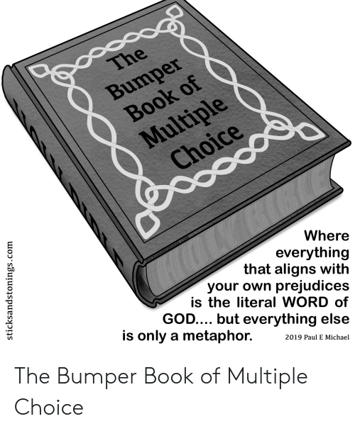 God, Book, and Metaphor: oo  The  Bumper  Вook of  Multiple  Choice  Where  everything  that aligns with  your own prejudices  is the literal WORD of  GOD.... but everything else  sticksandstonings.com  is only a metaphor.  2019 Paul E Michael  stick  ndstonings  gs.com The Bumper Book of Multiple Choice
