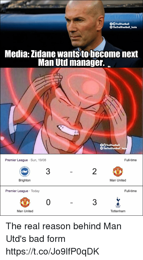 Bad, Memes, and Premier League: OO TrollFootball  TheTrollfootball Insta  Media: Zidane wantsto become next  Man Utd manager.  OOTrollFootball  TheTrollFootball Inst  Premier League Sun, 19/08  Full-time  3  2  Brighton  Man United  Premier League Today  Full-time  0  3  Man United  Tottenham The real reason behind Man Utd's bad form https://t.co/Jo9lfP0qDK