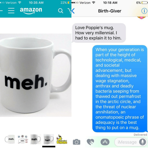 Amazon, Love, and Meh: oo Verizon  10:35 AM  22%  oo Verizon  10:18 AM  6%  amazon O  Birth-Giver  Love Poppie's mug.  How very millennial. I  had to explain it to him.  When your generation is  part of the height of  technological, medical,  and societal  advancement, but  dealing with massive  wage stagnation,  anthrax and deadly  bacteria seeping from  thawed out permafrost  in the arctic circle, and  the threat of nuclear  annihilation, an  onomatopoeic phrase of  adequacy is the best  thing to put on a mug  meh  Delivered  meh.  meh  meh.  2d  Banana  iMessage