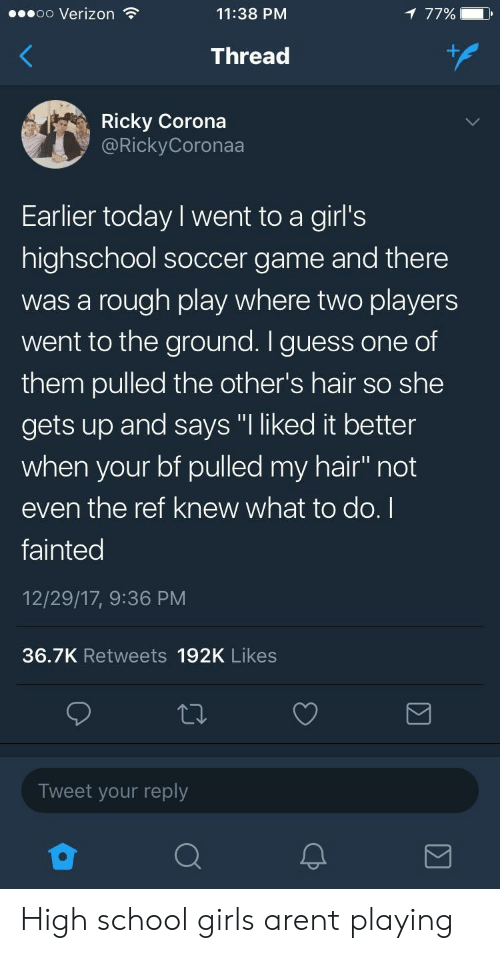 """The Ref: oo Verizon  11:38 PM  77%)  Thread  Ricky Corona  @RickyCoronaa  Earlier today I went to a girl's  highschool soccer game and there  was a rough play where two players  went to the ground. I guess one of  them pulled the other's hair so she  gets up and says """"I liked it better  when your bf pulled my hair"""" not  even the ref knew what to do. I  fainted  12/29/17, 9:36 PM  36.7K Retweets 192K Likes  Tweet your reply High school girls arent playing"""