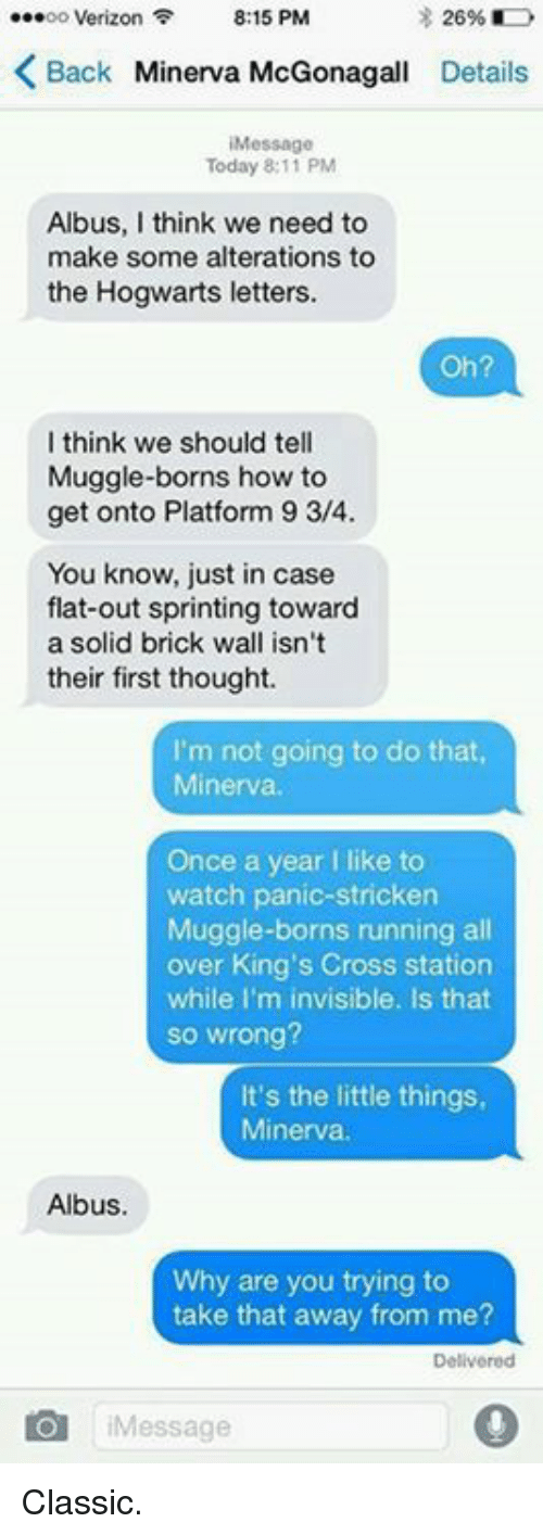 im invisible: ...oo Verizon  8:15 PM  26%  Back Minerva McGonagall Details  Today 8:11 PM  Albus, I think we need to  make some alterations to  the Hogwarts letters.  Oh?  I think we should tell  Muggle-borns how to  get onto Platform 9 3/4  You know, just in case  flat-out sprinting toward  a solid brick wall isn't  their first thought.  I'm not going to do that,  Minerva.  Once a year I like to  watch panic-stricken  Muggle-borns running all  over King's Cross station  while I'm invisible. Is that  so wrong?  It's the little things,  Minerva  Albus.  Why are you trying to  take that away from me?  O Message Classic.