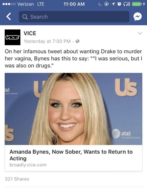"""Atat: oo Verizon LTE  11:00 AM  C@10  İ ( O. 4  Q Search  VICE  Yesterday at 7:00 PM.  On her infamous tweet about wanting Drake to murder  her vagina, Bynes has this to say: """"""""l was serious, but I  was also on drugs.""""  UB  at  atat  Amanda Bynes, Now Sober, Wants to Return to  Acting  broadly.vice.com  321 Shares"""