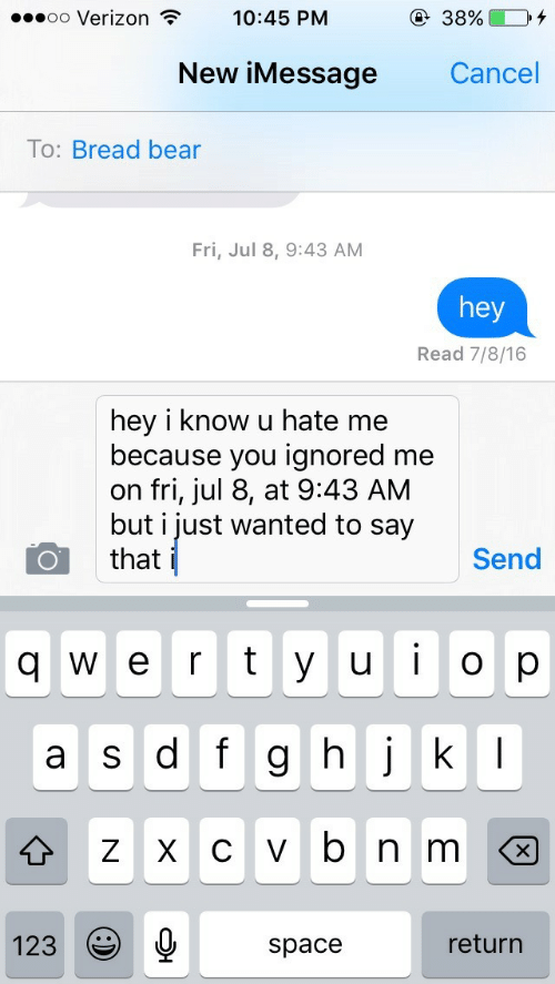 imessage: oo Verizon T  10:45 PM  New iMessage  Cancel  To: Bread bear  Fri, Jul 8, 9:43 AM  hey  Read 7/8/16  hey i know u hate me  because you ignored me  on fri, jul 8, at 9:43 AM  but i just wanted to say  that  Send  q w e r t y u op  ulo  a s df g h jk  123  space  return