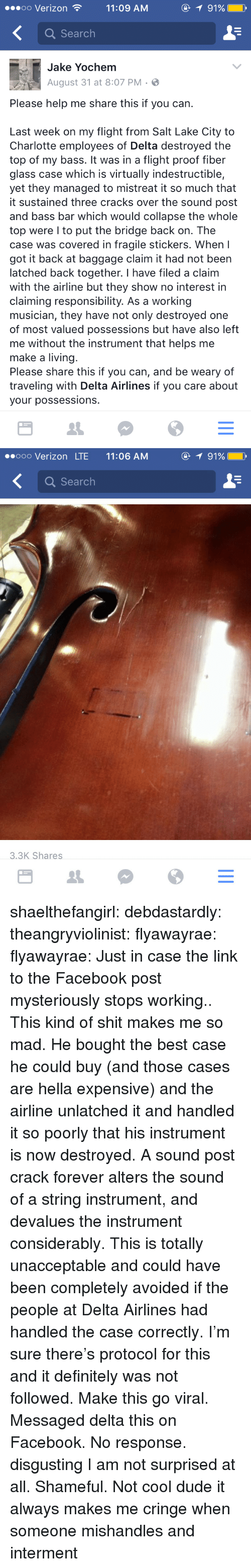 delta airlines: oo Verizon11:09 AM  91%  Q Search  Jake Yochem  August 31 at 8:07 PM.  Please help me share this if you can.  Last week on my flight from Salt Lake City to  Charlotte employees of Delta destroyed the  top of my bass. It was in a flight proof fiber  glass case which is virtually indestructible,  yet they managed to mistreat it so much that  it sustained three cracks over the sound post  and bass bar which would collapse the whole  top were I to put the bridge back on. The  case was covered in fragile stickers. When I  got it back at baggage claim it had not been  latched back together. I have filed a claim  with the airline but they show no interest in  claiming responsibility. As a working  musician, they have not only destroyed one  of most valued possessions but have also left  me without the instrument that helps me  make a living  Please share this if you can, and be weary of  traveling with Delta Airlines if you care about  your possessions.   ooo Verizon LTE 11:06 AM  1 91%  Q Search  3.3K Shares shaelthefangirl:  debdastardly:  theangryviolinist:  flyawayrae:  flyawayrae:  Just in case the link to the Facebook post mysteriously stops working..  This kind of shit makes me so mad. He bought the best case he could buy (and those cases are hella expensive) and the airline unlatched it and handled it so poorly that his instrument is now destroyed. A sound post crack forever alters the sound of a string instrument, and devalues the instrument considerably. This is totally unacceptable and could have been completely avoided if the people at Delta Airlines had handled the case correctly. I'm sure there's protocol for this and it definitely was not followed. Make this go viral.  Messaged delta this on Facebook. No response.  disgusting  I am not surprised at all. Shameful.  Not cool dude   it always makes me cringe when someone mishandles and interment