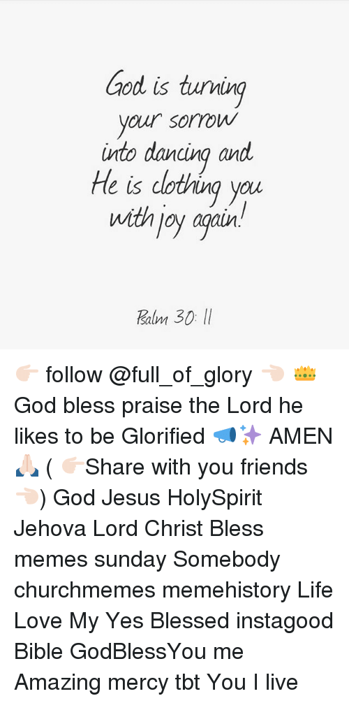 amenable: ood is tuving  your sorrow  into dancina and  He is dotving you  with joy agair  salm 👉🏻 follow @full_of_glory 👈🏻 👑God bless praise the Lord he likes to be Glorified 📣✨ AMEN 🙏🏻 ( 👉🏻Share with you friends 👈🏻) God Jesus HolySpirit Jehova Lord Christ Bless memes sunday Somebody churchmemes memehistory Life Love My Yes Blessed instagood Bible GodBlessYou me Amazing mercy tbt You I live