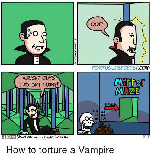 Funny, How To, and Alright: OOF!  0  PORTUGUESEGEESE.COM  ALRIGHT GUYS  THIS ISN'T FUNNY!!  MAZE  ENTRANCE  HA  HA HA  HA  fShout ot to Ian Cooper for 4he idea  2018 How to torture a Vampire