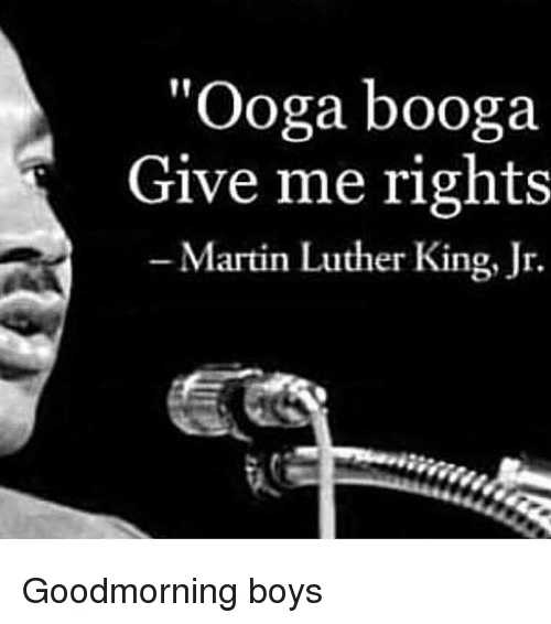 "Martin Luther King: ""Ooga booga  Give me rights  -Martin Luther King, Jr. Goodmorning boys"