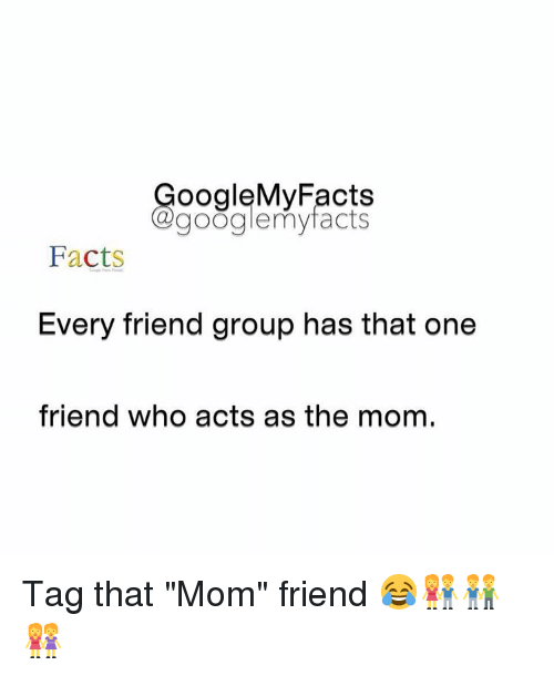 """Gøogle: oogleMy Facts  google my facts  Facts  Every friend group has that one  friend who acts as the mom. Tag that """"Mom"""" friend 😂👫👬👭"""