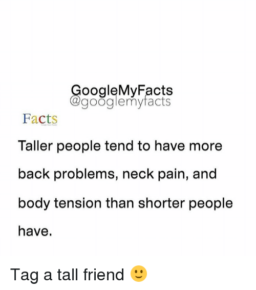 Tall Friend: oogleMy Facts  google my facts  Facts  Taller people tend to have more  back problems, neck pain, and  body tension than shorter people  have. Tag a tall friend 🙂