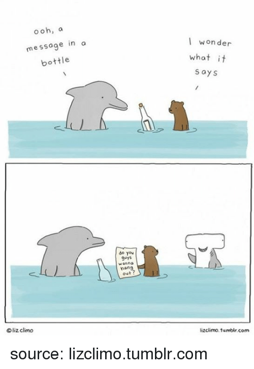 Oohing: ooh, a  message in a  bottle  I wonder  what it  says  do you  9uyS  Honno  nan  out  liz clino  lizclimo. tumblr.com source: lizclimo.tumblr.com