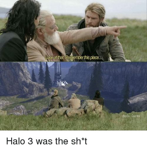 halo 3: ookat that Renemberthis plaoe.  Haio Cores Halo 3 was the sh*t