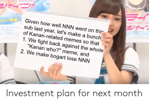 """Who Meme: ool idpl pr  Given how well NNN went on thi-  sub last year, let's make a bunch  of Kanan-related memes so that  1. We fight back against the whole  """"Kanan who?"""" meme, and  2. We make bogart lose NNN Investment plan for next month"""