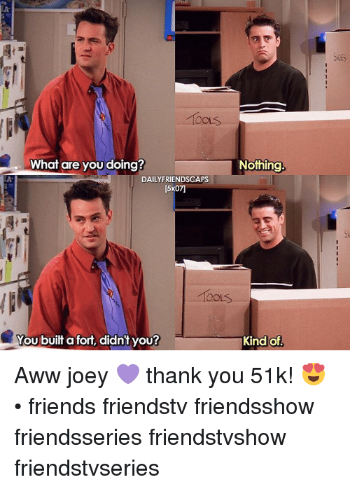 Toots: OOLS  What are you doing?  Nothing  DAILYFRIENDSCAPS  15x071  Toots  You built a fort, didn't you?  Kind of Aww joey 💜 thank you 51k! 😍 • friends friendstv friendsshow friendsseries friendstvshow friendstvseries