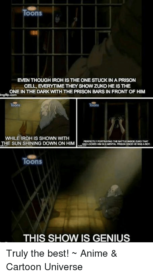 best animes: OOnS  EVENTHOUGHIROHIS THE ONE STUCK IN A PRISON  CELL, EVERYTIME THEY SHOW ZUKO HE IS THE  ONE IN THE DARK WTHTHE PRISON BARS IN FRONT OF HIM  WHILE IROHIS SHOWN WITH  PERFECTLY PORTRAYING THE BATTLEINROEZUKOTHAT  THE SUNSHINING DOWN ON HIM  HASLOCKEDHIMINA MENTAL PREGONSINCEHE WASA BOY  Toons  THIS SHOW IS GENIUS Truly the best!  ~ Anime & Cartoon Universe