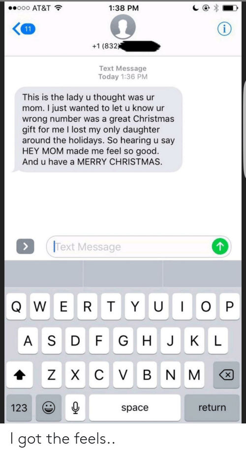 Christmas, Lost, and At&t: ..ooo AT&T  1:38 PM  +1 (832  Text Message  Today 1:36 PM  This is the lady u thought was ur  mom. I just wanted to let u know ur  wrong number was a great Christmas  gift for me I lost my only daughter  around the holidays. So hearing u say  HEY MOM made me feel so good  And u have a MERRY CHRISTMAS.  Text Message  A S D F GHJK L  1230  return  space I got the feels..