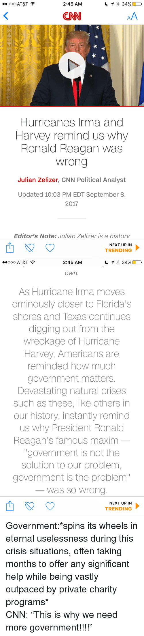 """Hurricane Harvey: OOO AT&T  2:45 AM  CNN  Hurricanes Irma and  Harvey remind us why  Ronald Reagan was  wrong  Julian Zelizer, CNN Political Analyst  Updated 10:03 PM EDT September 8,  2017  Editor's Note: Julian Zelizer is a historv  NEXT UP IN  TRENDING   2:45 AM  own.  As Hurricane Irma moves  ominously closer to Florida's  shores and Texas continues  digging out from the  wreckage of Hurricane  Harvey, Americans are  reminded how much  government matters  Devastating natural crises  such as these, like others in  our history, instantly remind  us why President Ronald  Reagan's famous maxim  """"government is not the  solution to our problem  government is the problem  was so Wrono  NEXT UP IN  TRENDING <p>Government:*spins its wheels in eternal uselessness during this crisis situations, often taking months to offer any significant help while being vastly outpaced by private charity programs*<br/> CNN: &ldquo;This is why we need more government!!!!&rdquo;</p>"""