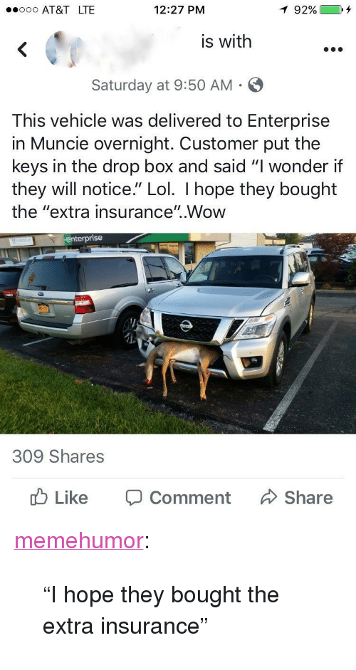 """Enterprise: ooo AT&T LTE  12:27 PM  is with  Saturday at 9:50 AM  This vehicle was delivered to Enterprise  in Muncie overnight. Customer put the  keys in the drop box and said """"I wonder if  they will notice."""" Lol. I hope they bought  the """"extra insurance"""".Wow  en  terprise  309 Shares  Like  Comment  Share <p><a href=""""http://memehumor.net/post/165734850368/i-hope-they-bought-the-extra-insurance"""" class=""""tumblr_blog"""">memehumor</a>:</p>  <blockquote><p>""""I hope they bought the extra insurance""""</p></blockquote>"""