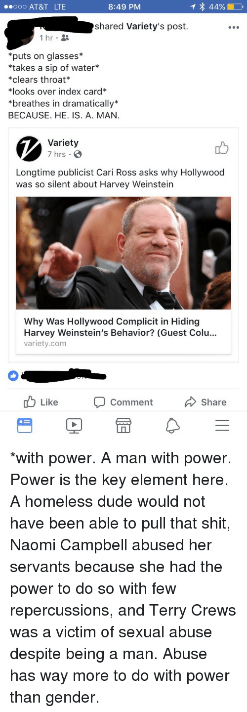 """Dude, Homeless, and Shit: .ooo AT&T LTE  8:49 PM  shared Variety's post.  *puts on glasses*  *takes a sip of water*  *clears throat*  치ooks over index card""""  *breathes in dramatically*  BECAUSE. HE. IS. A. MAN  Variety  7 hrs .  Longtime publicist Cari Ross asks why Hollywood  was so silent about Harvey Weinstein  Why Was Hollywood Complicit in Hiding  Harvey Weinstein's Behavior? (Guest Colu...  variety.com  cb Like Comment Share <p>*with power. A man with power. Power is the key element here. A homeless dude would not have been able to pull that shit, Naomi Campbell abused her servants because she had the power to do so with few repercussions, and Terry Crews was a victim of sexual abuse despite being a man. Abuse has way more to do with power than gender.</p>"""