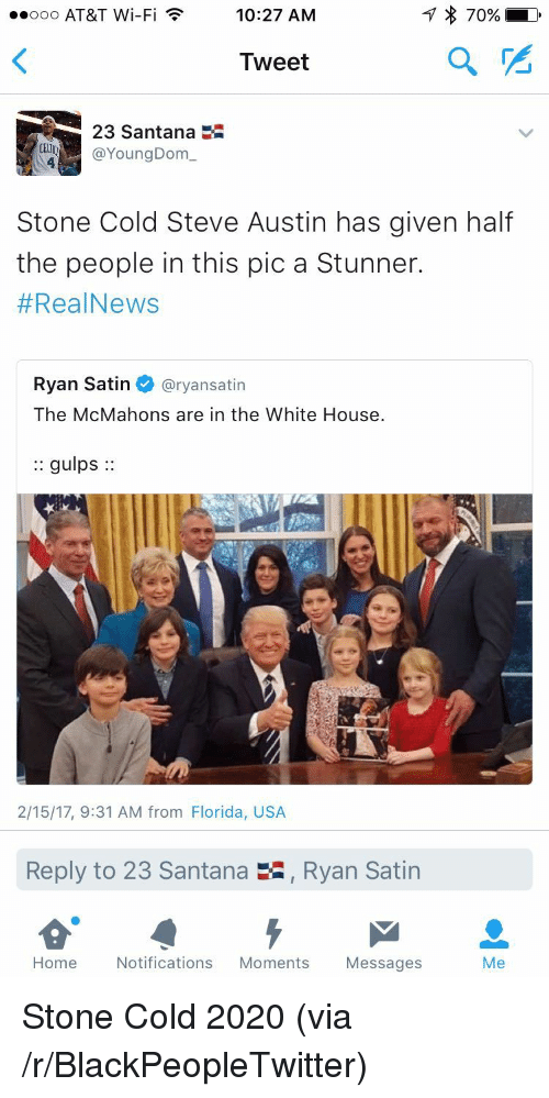 cold-steve-austin: ooo AT&T Wi-Fi 10:27 AM  170%  Tweet  2  23 Santana  YoungDom  Stone Cold Steve Austin has given half  the people in this pic a Stunner.  #RealNews  Ryan Satin @ryansatin  The McMahons are in the White House.  :: gulps:  2/15/17, 9:31 AM from Florida, USA  Reply to 23 Santana  , Ryan Satin  Home Notifications Moments Messages  Me <p>Stone Cold 2020 (via /r/BlackPeopleTwitter)</p>
