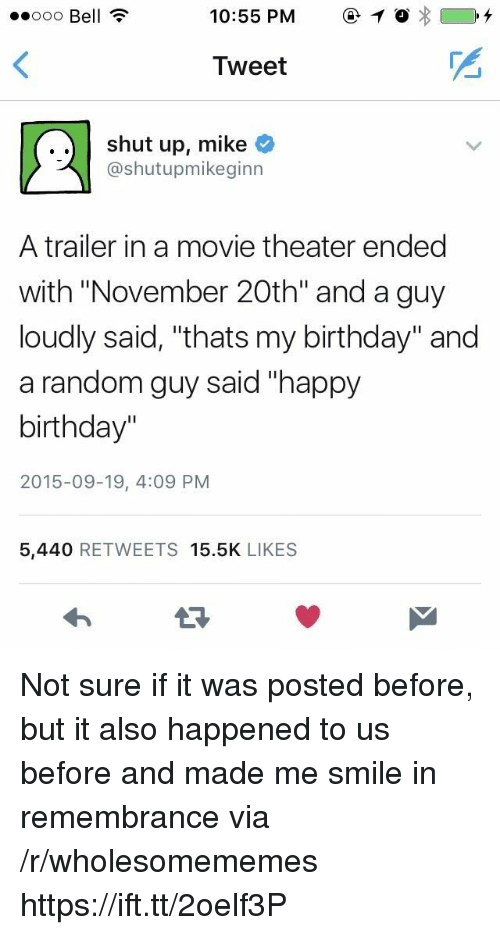 "Birthday, Shut Up, and Happy Birthday: ooo Bell ?  10:55 PM1  Tweet  ..shut up, mike  @shutupmikeginn  A trailer in a movie theater ended  with ""November 20th"" and a guy  loudly said, ""thats my birthday"" and  a random guy said ""happy  birthday""  2015-09-19, 4:09 PM  5,440 RETWEETS 15.5K LIKES Not sure if it was posted before, but it also happened to us before and made me smile in remembrance via /r/wholesomememes https://ift.tt/2oelf3P"