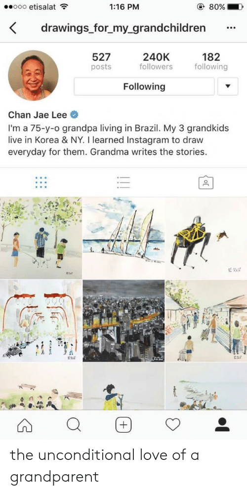 Grandma, Instagram, and Love: ooo etisalat  1:16 PM  80%  drawings for_my_grandchildren  182  following  240K  followers  527  posts  Following  Chan Jae Lee  I'm a 75-y-o grandpa living in Brazil. My 3 grandkids  live in Korea & NY. I learned Instagram to draw  everyday for them. Grandma writes the stories. the unconditional love of a grandparent