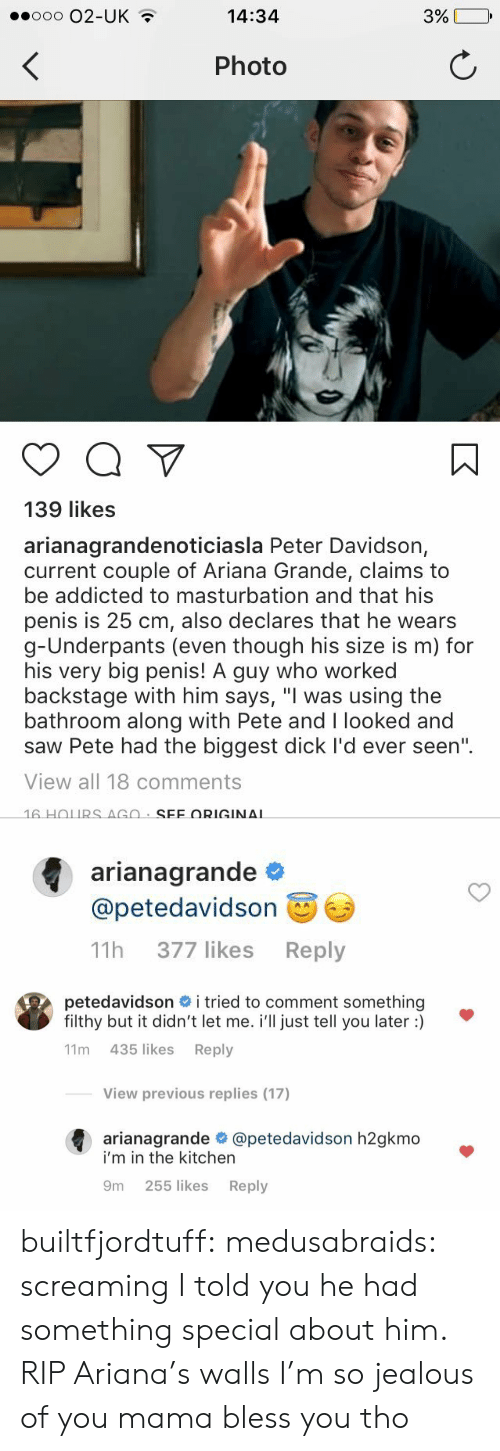 """So Jealous: ooo O2-UK  14:34  Photo  139 likes  arianagrandenoticiasla Peter Davidson,  current couple of Ariana Grande, claims to  be addicted to masturbation and that his  penis is 25 cm, also declares that he wears  g-Underpants (even though his size is m) for  his very big penis! A guy who worked  backstage with him says, """"I was using the  bathroom along with Pete and I looked and  saw Pete had the biggest dick I'd ever seen""""  View all 18 comments   arianagrande  @petedavidson  11h 377 likes Reply   petedavidson # i tried to comment something  filthy but it didn't let me. i'll just tell you later :)  11m 435 likes Reply  View previous replies (17)  arianagrande @petedavidson h2gkmo  i'm in the kitchern  9m 255 likes Reply builtfjordtuff: medusabraids: screaming    I told you he had something special about him. RIP Ariana's walls I'm so jealous of you mama bless you tho"""