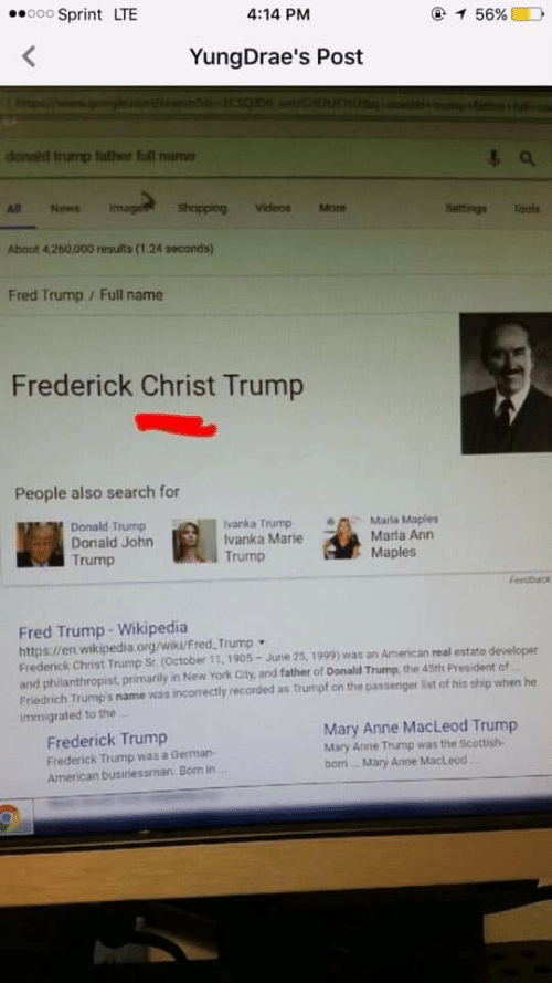Donald Trump, New York, and News: ooo Sprint LTE  4:14 PM  YungDrae's Post  onald trump father full nam  magild shapprng  All News  hopping Videos More  Settings Tools  About 4,200,000 results (1.24 seconds)  Fred Trump / Full name  Frederick Christ Trump  People also search for  Donald Trump  Donald John  Trump  vanka Trump  Ivanka Marie  Trump  Marla Maples  Marla Ann  Maples  Feedbuci  Fred Trump- Wikipedia  https://en wikipedia.org/wik/Fred Trump  Frederick Christ Trump Sr.(October 11, 1905-June 25, 1999) was an American real estate developer  and philanthropist, primarily in New York City, and father of Donald Trump, the 45th President of  Friedrich Trumps name was incorrectly recorded as trumpf on the passenger ist of his ship when he  immigrated to the  Frederick Trump  Frederick Trump was a Germar-  American businiessman. Born in  Mary Anne MacLeod Trump  Mary Anne Trump was the Scottish-  bom.. Mary Anne MacLeod  2