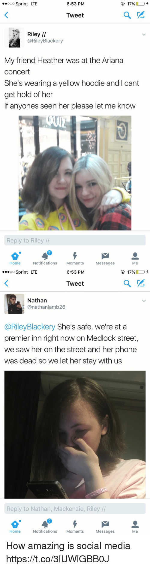 mackenzie: ..ooo Sprint LTE  6:53 PM  17%  Tweet  Riley  II  @Riley Blackery  My friend Heather was at the Ariana  Concert  She's wearing a yellow hoodie and I cant  get hold of her  If anyones seen her please let me know  Reply to Riley  Home  Notifications  Moments  Messages  Me   6:53 PM  O 17%  OO  Sprint LTE  Tweet  Nathan  (anathanlamb 26  @Riley Blackery She's safe, we're at a  premier inn right now on Medlock street,  we saw her on the street and her phone  was dead so we let her stay with us  Reply to Nathan, Mackenzie, Riley  Home  Notifications  Moments  Messages  Me How amazing is social media https://t.co/3lUWlGBB0J