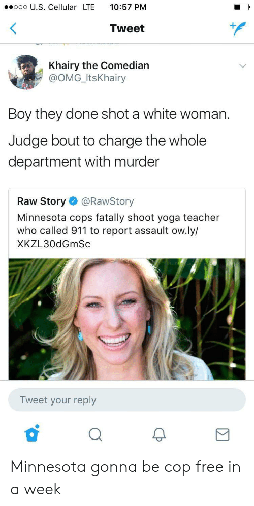 the comedian: ooo U.S. Cellular LTE 10:57 PM  Tweet  Khairy the Comedian  @OMG_ItsKhairy  Boy they done shot a white woman.  Judge bout to charge the whole  department with murder  Raw Story @RawStory  Minnesota cops fatally shoot yoga teacher  who called 911 to report assault ow.ly/  XKZL30dGmSc  Tweet your reply Minnesota gonna be cop free in a week