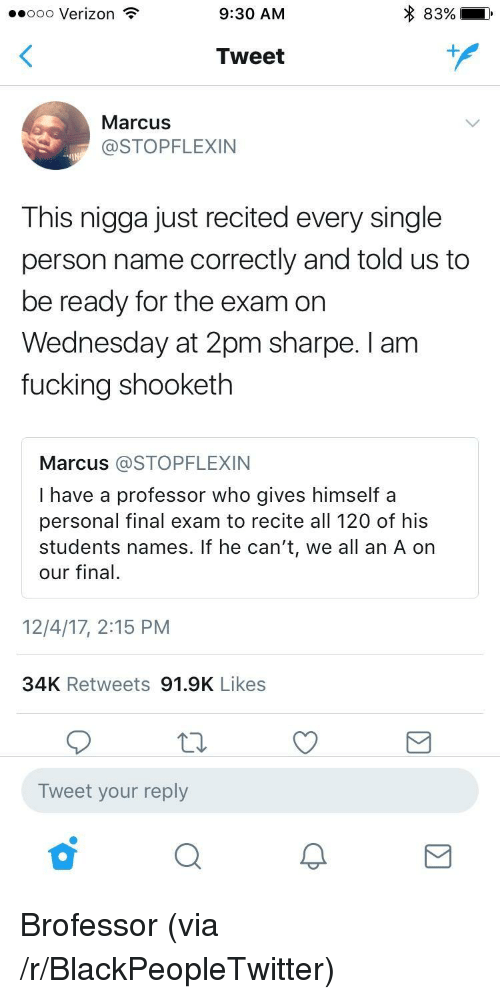 sharpe: ..ooo Verizon  9:30 AM  83%)  Tweet  MarcusS  @STOPFLEXIN  This nigga just recited every single  person name correctly and told us to  be ready for the exam on  Wednesday at 2pm sharpe. I am  fucking shooketh  Marcus @STOPFLEXIN  I have a professor who gives himself a  personal final exam to recite all 120 of his  students names. If he can't, we all an A on  our final.  12/4/17, 2:15 PM  34K Retweets 91.9K Likes  Tweet your reply <p>Brofessor (via /r/BlackPeopleTwitter)</p>