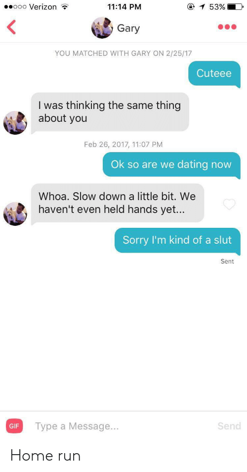 Dating, Run, and Sorry: ooo Verizon  e 53%  11:14 PM  Gary  YOU MATCHED WITH GARY ON 2/25/17  Cuteee  I was thinking the same thing  about you  Feb 26, 2017, 11:07 PM  Ok so are we dating now  Whoa. Slow down a little bit. We  haven't even held hands yet...  Sorry I'm kind of a slut  Sent Home run